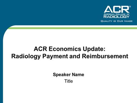 ACR Economics Update: Radiology Payment and Reimbursement Speaker Name Title.