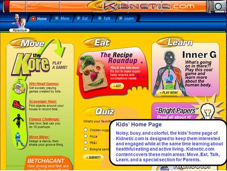 Kids' Home Page Noisy, busy, and colorful, the kids' home page of Kidnetic.com is designed to keep them interested and engaged while at the same time learning.