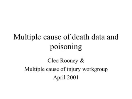 Multiple cause of death data and poisoning Cleo Rooney & Multiple cause of injury workgroup April 2001.