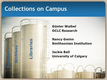 Collections on Campus Günter Waibel OCLC Research Nancy Gwinn Smithsonian Institution Jackie Bell University of Calgary Libraries Archives Museums.