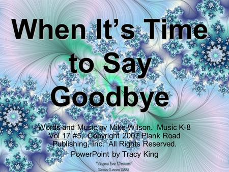 When It's Time to Say Goodbye Words and Music by Mike Wilson. Music K-8 Vol 17 #5. Copyright 2007 Plank Road Publishing, Inc. All Rights Reserved. PowerPoint.