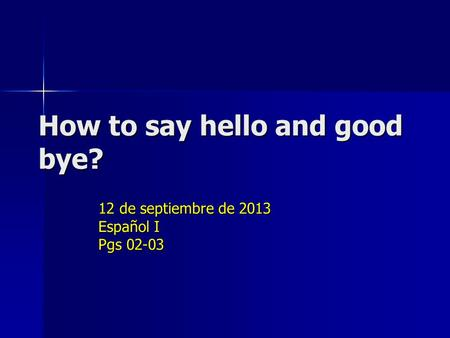 How to say hello and good bye? 12 de septiembre de 2013 Español I Pgs 02-03.
