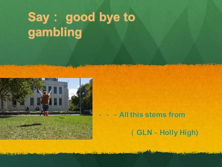 Say : good bye to gambling --- All this stems from love --- All this stems from love ( GLN - Holly High) ( GLN - Holly High)