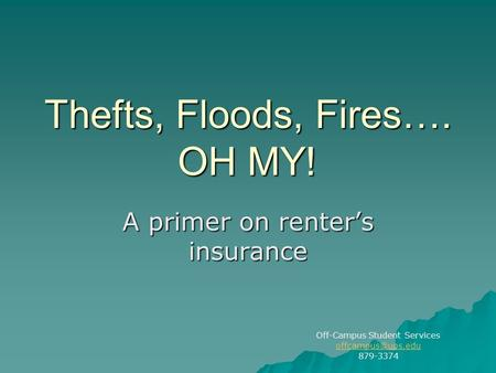 Thefts, Floods, Fires…. OH MY! A primer on renter's insurance Off-Campus Student Services 879-3374.