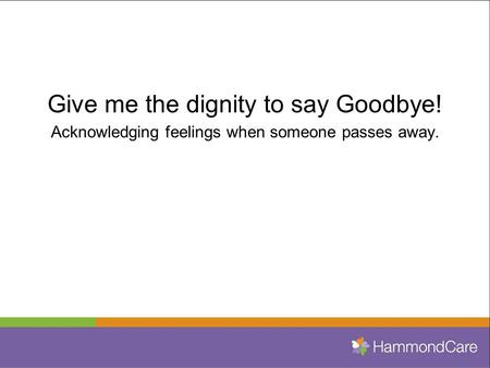 Give me the dignity to say Goodbye! Acknowledging feelings when someone passes away.