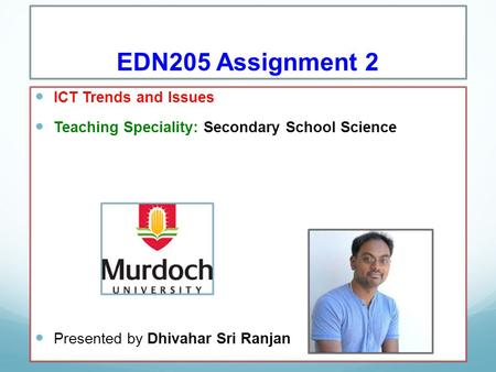 EDN205 Assignment 2 ICT Trends and Issues Teaching Speciality: Secondary School Science Presented by Dhivahar Sri Ranjan.
