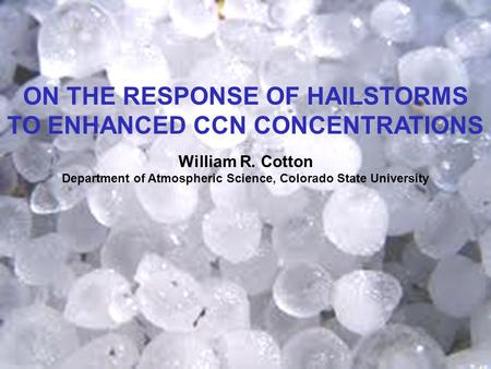 ON THE RESPONSE OF HAILSTORMS TO ENHANCED CCN CONCENTRATIONS William R. Cotton Department of Atmospheric Science, Colorado State University.