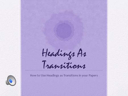 Headings As Transitions How to Use Headings as Transitions in your Papers.