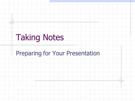 Taking Notes Preparing for Your Presentation. What Am I Looking For? Questions About Your Topic Findings/Answers Your Opinions and Feelings Citing Your.