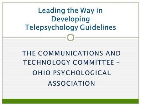 THE COMMUNICATIONS AND TECHNOLOGY COMMITTEE - OHIO PSYCHOLOGICAL ASSOCIATION Leading the Way in Developing Telepsychology Guidelines.