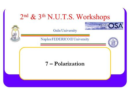 2 nd & 3 th N.U.T.S. Workshops Gulu University Naples FEDERICO II University 7 – Polarization.