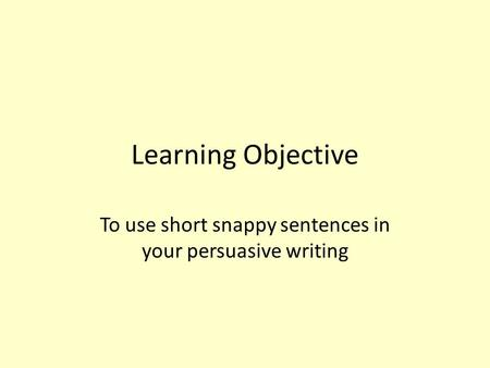 Learning Objective To use short snappy sentences in your persuasive writing.