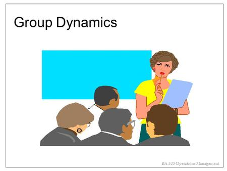 "BA 320 Operations Management Group Dynamics. BA 320 Operations Management Overview Define ""groups"" Distinguish between formal and informal groups Reasons."