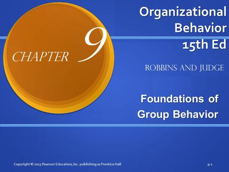Organizational Behavior 15th Ed Foundations of Group Behavior Copyright © 2013 Pearson Education, Inc. publishing as Prentice Hall9-1 Robbins and Judge.