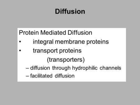 Diffusion Protein Mediated Diffusion integral membrane proteins transport proteins (transporters) –diffusion through hydrophilic channels –facilitated.