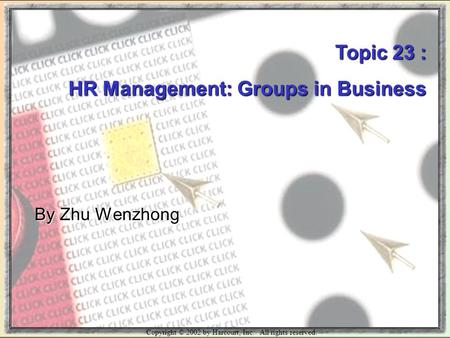 Copyright © 2002 by Harcourt, Inc. All rights reserved. Topic 23 : HR Management: Groups in Business By Zhu Wenzhong.