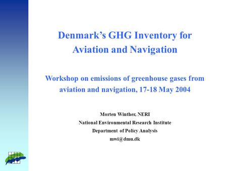 Denmark's GHG Inventory for Aviation and Navigation Workshop on emissions of greenhouse gases from aviation and navigation, 17-18 May 2004 Morten Winther,