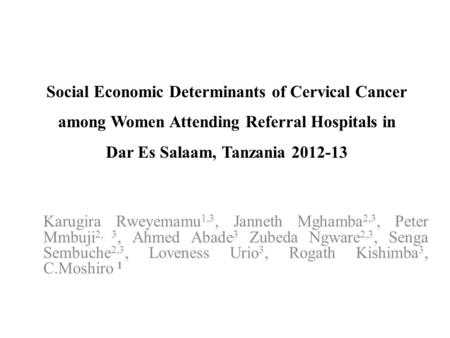 Social Economic Determinants of Cervical Cancer among Women Attending Referral Hospitals in Dar Es Salaam, Tanzania 2012-13 Karugira Rweyemamu 1,3, Janneth.