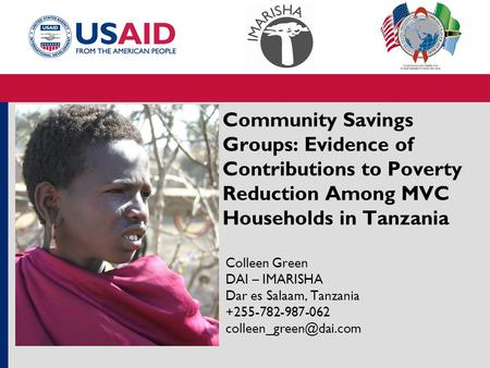 Community Savings Groups: Evidence of Contributions to Poverty Reduction Among MVC Households in Tanzania Colleen Green DAI – IMARISHA Dar es Salaam, Tanzania.