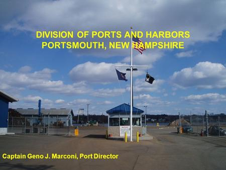 DIVISION OF PORTS AND HARBORS PORTSMOUTH, NEW HAMPSHIRE Captain Geno J. Marconi, Port Director.