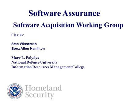 Software Assurance Software Acquisition Working Group Chairs: Stan Wisseman Booz Allen Hamilton Mary L. Polydys National Defense University Information.