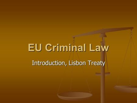 EU Criminal Law Introduction, Lisbon Treaty. EU criminal legislation EU cannot adopt a general EU criminal code EU cannot adopt a general EU criminal.