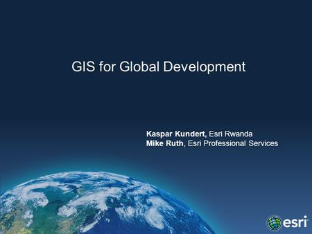 GIS for Global Development Kaspar Kundert, Esri Rwanda Mike Ruth, Esri Professional Services.
