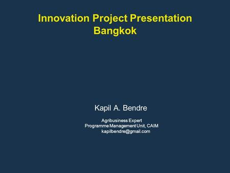 Innovation Project Presentation Bangkok Kapil A. Bendre Agribusiness Expert Programme Management Unit, CAIM