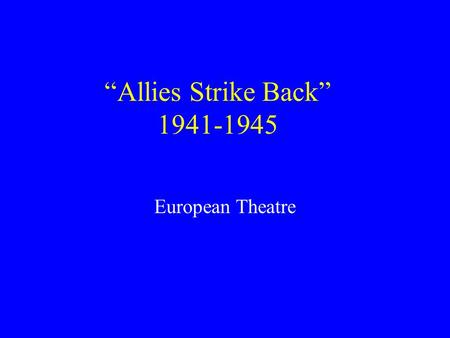 """Allies Strike Back"" 1941-1945 European Theatre."