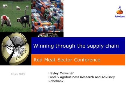 Hayley Moynihan Food & Agribusiness Research and Advisory Rabobank 8 July 2013 Winning through the supply chain Red Meat Sector Conference.