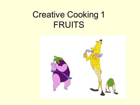 Creative Cooking 1 FRUITS. Nutritionally Fruits are High in Vitamins Low in Fat Fruits should be washed in cold running water (fruit retains most nutrients)
