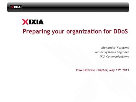 ISSA Nashville Chapter, May 17 th 2013 Alexander Karstens Senior Systems Engineer IXIA Communications Preparing your organization for DDoS.