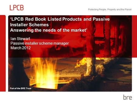 Part of the BRE Trust Protecting People, Property and the Planet 'LPCB Red Book Listed Products and Passive Installer Schemes Answering the needs of the.