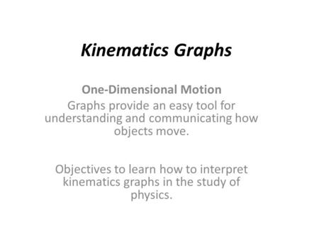 Kinematics Graphs One-Dimensional Motion Graphs provide an easy tool for understanding and communicating how objects move. Objectives to learn how to interpret.