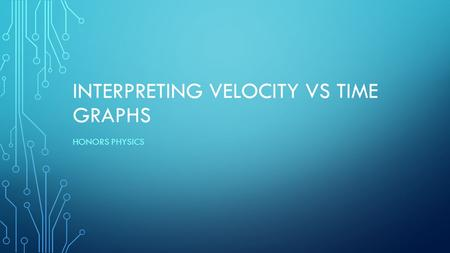 INTERPRETING VELOCITY VS TIME GRAPHS HONORS PHYSICS.
