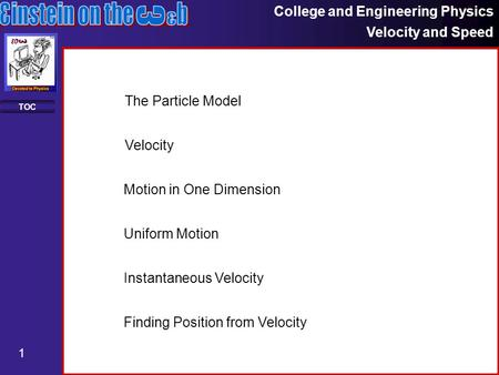 College and Engineering Physics Velocity and Speed 1 TOC Motion in One Dimension Uniform Motion Instantaneous Velocity Finding Position from Velocity The.