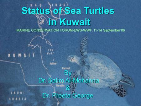 Status of Sea Turtles in Kuwait By Dr. Salim Al-Mohanna Dr. Salim Al-Mohanna& Dr. Preeta George MARINE CONSERVATION FORUM-EWS-WWF, 11-14 September'06.