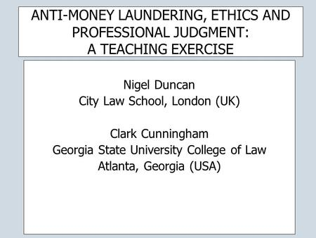 ANTI-MONEY LAUNDERING, ETHICS AND PROFESSIONAL JUDGMENT: A TEACHING EXERCISE Nigel Duncan City Law School, London (UK) Clark Cunningham Georgia State University.