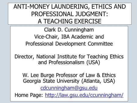ANTI-MONEY LAUNDERING, ETHICS AND PROFESSIONAL JUDGMENT: A TEACHING EXERCISE Clark D. Cunningham Vice-Chair, IBA Academic and Professional Development.