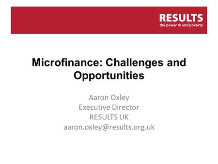 Microfinance: Challenges and Opportunities Aaron Oxley Executive Director RESULTS UK