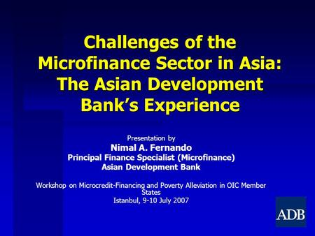 Challenges of the Microfinance Sector in Asia: The Asian Development Bank's Experience Presentation by Nimal A. Fernando Principal Finance Specialist (Microfinance)