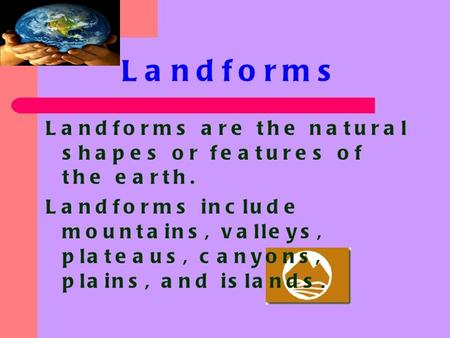 Types of Landforms 1. Mountain6. Lake 2. Valley7. Ocean 3. Plain8. Coast 4. Plateau9. Desert 5. Island 10. River.