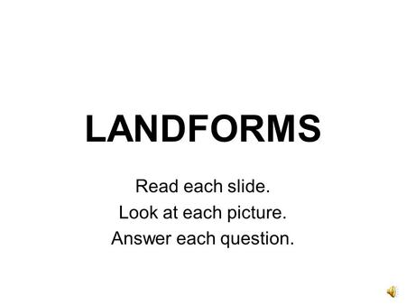 LANDFORMS Read each slide. Look at each picture. Answer each question.
