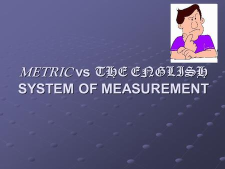 METRIC vs THE ENGLISH SYSTEM OF MEASUREMENT. What's the difference? As I mentioned before, Americans and Britons like to use a different system of measurement.