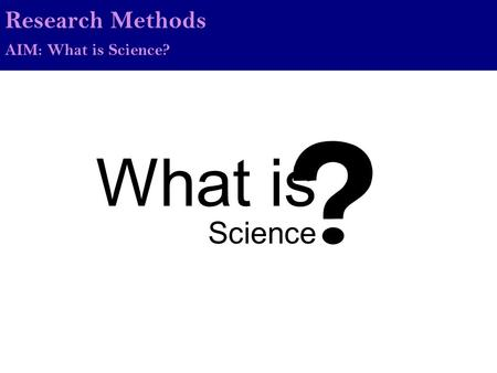 What is Science Research Methods AIM: What is Science?