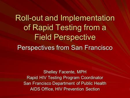 Roll-out and Implementation of Rapid Testing from a Field Perspective Perspectives from San Francisco Shelley Facente, MPH Rapid HIV Testing Program Coordinator.