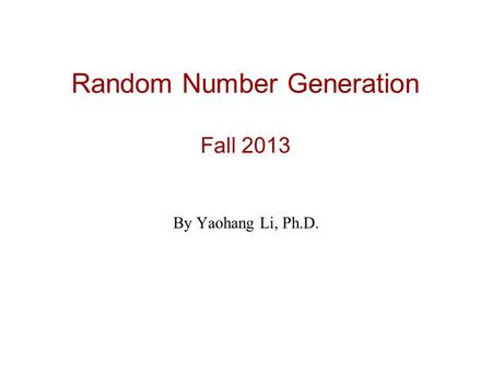 Random Number Generation Fall 2013 By Yaohang Li, Ph.D.