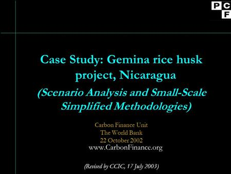 Case Study: Gemina rice husk project, Nicaragua (Scenario Analysis and Small-Scale Simplified Methodologies) Carbon Finance Unit The World Bank 22 October.