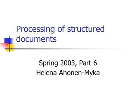 Processing of structured documents Spring 2003, Part 6 Helena Ahonen-Myka.