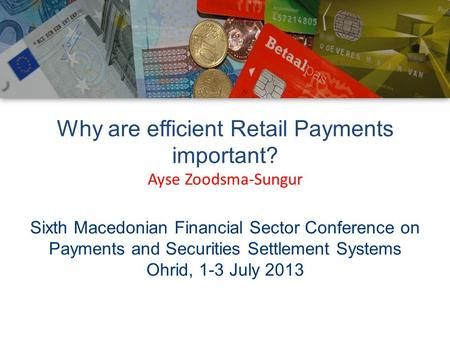 Why are efficient Retail Payments important? Ayse Zoodsma-Sungur Sixth Macedonian Financial Sector Conference on Payments and Securities Settlement Systems.